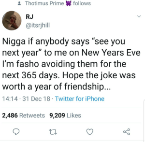 "Dank, Iphone, and Memes: & Thotimus Prime follows  RJ  @itsrjhill  Nigga if anybody says ""see you  next year"" to me on New Years Eve  I'm fasho avoiding them for the  next 365 days. Hope the joke was  worth a year of friendship...  14:14 31 Dec 18 Twitter for iPhone  2,486 Retweets 9,209 Likes Worth it by Hopefulromantic1999 MORE MEMES"