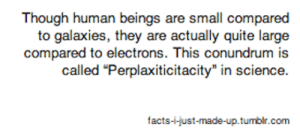 conundrum: Though human beings are small compared  to galaxies, they are actually quite large  compared to electrons. This conundrum is  facts-i-just-made-up.tumblir.com