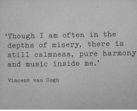 Music, Vincent Van Gogh, and Misery: Though I am often in the  depths of misery, there is  still calmness, pure harmony  and music inside me.  Vincent van Gogh