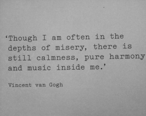 harmony: 'Though I am often in the  depths of misery, there is  still calmness, pure harmony  and music inside me.'  Vincent van Gogh