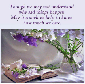 Memes, Help, and Sad: Though we may not understand  why sad things happen  May it somehow help to know  how much we care.  all-greatquotes.com