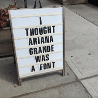 THOUGHT  ARIANA  GRANDE  WAS  A FONT
