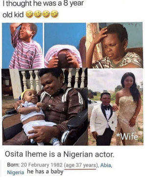 Wait, wtf?: thought he was a 8 year  old kid  *Wife  Osita Iheme is a Nigerian actor.  Born: 20 February 1982 (age 37 years), Abia,  Nigeria he has a baby Wait, wtf?