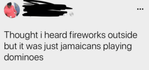 Nothing louder than a heated game of dominoes (via /r/BlackPeopleTwitter): Thought i heard fireworks outside  but it was just jamaicans playing  dominoes Nothing louder than a heated game of dominoes (via /r/BlackPeopleTwitter)