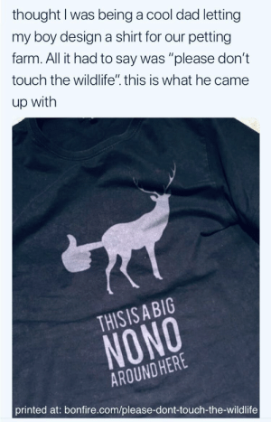 """Dad, Deer, and Life: thought I was being a cool dad letting  my boy designa shirt for our petting  farm. All it had to say was """"please don't  touch the wildlife"""". this is what he came  up with  THISIS ABIG  NONO  AROUND HERE  printed at: bonfire.com/please-dont-touch-the-wild life don't interfere with the deer"""