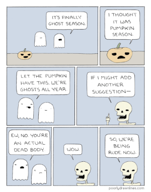 pdlcomics:  Season: THOUGHT  IT WAS  PUMPKIN  SEASON  T'S FINALLY  GHOST SEASON  LET THE PUMPKIN  HAVE THIS. WERE  GHOSTS ALL YEAR  F I MIGHT ADD  ANOTHER  SUGGESTION  EU, NO. YOURE  AN ACTUAL  DEAD BODY  SO, WE'RE  BEING  RUDE Now.  poorlydrawnlines.com pdlcomics:  Season