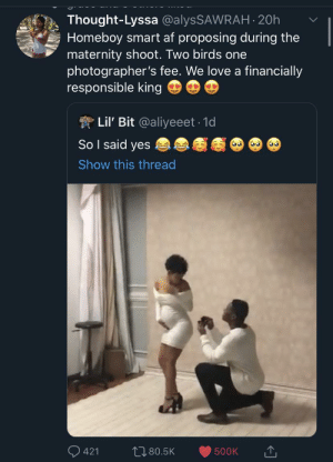 Marry her on y'alls Anniversary which is also her birthday while you are planning to mathematically impregnate her so that she can give birth on your one year anniversary. Multiple birds with a singular infinity stone! (via /r/BlackPeopleTwitter): Thought-Lyssa @alysSAWRAH 20h  Homeboy smart af proposing during the  maternity shoot. Two birds one  photographer's fee. We love a financially  responsible king  Lil' Bit @aliyeeet 1d  So I said yes  Show this thread  L80.5K  421  500K Marry her on y'alls Anniversary which is also her birthday while you are planning to mathematically impregnate her so that she can give birth on your one year anniversary. Multiple birds with a singular infinity stone! (via /r/BlackPeopleTwitter)