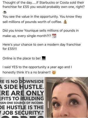 """Facebook, Starbucks, and Coffee: Thought of the day.....If Starbucks or Costa sold their  franchise for £55 you would probably own one, right?  You see the value in the opportunity. You know they  sell millions of pounds worth of coffee. S  Did you know Younique sells millions of pounds in  make up, every single month?!?  Here's your chance to own a modern day franchise  for £55!!!  Online is the place to be!  I said YES to the opportunity a year ago and I  honestly think it's a no brainer!!  RE IS NO DOWNSIDE  A SIDE HUSTLE  RE ARE ONLY  EFITS TO BUILDING  HAN ONE SOURCE OF INCOME.  E HUSTLE IS THE  JOB SECURITY."""" Sponsored post on my Facebook timeline..."""