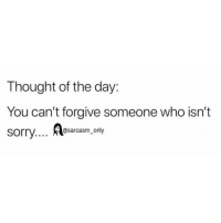 Funny, Memes, and Sarcasm: Thought of the day:  You can't forgive someone who isn't  @sarcasm only SarcasmOnly