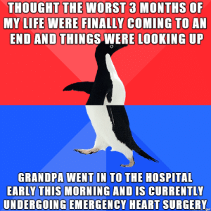 Life, The Worst, and Grandpa: THOUGHT THE WORST 3 MONTHS OF  MY LIFE WERE FINALLY COMING TO AN  END AND THINGS WERE LOOKING UP  GRANDPA WENT IN TO THE HOSPITAL  EARLY THIS MORNING AND IS CURRENTLY  UNDERGOING EMERGENCY HEART SURGERY  gur Life is giving me lemons, I'm making lemonade but running out of sugar