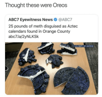 True, Abc7, and Justice: Thought these were Oreos  ABC7 Eyewitness NewsABC7  25 pounds of meth disguised as Aztec  calendars found in Orange County  abc7.la/2yNLKSk  NU.S. DEPT. OF JUSTICE Omgosh  true