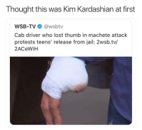Jail, Kim Kardashian, and Memes: Thought this was Kim Kardashian at first  WSB-TV @wsbtv  Cab driver who lost thumb in machete attack  protests teens' release from jail: 2wsb.tv/  2ACeWiH Savage as fuck 💀 girlyoudoneshityoself