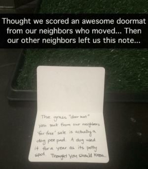 Meirl: Thought we scored an awesome doormat  from our neighbors who moved... Then  our other neighbors left us this note...  The  dloor Mat  gracs  you took from our neighlors  Yor free' sale is actually a  dog pee pad. A  it for a year as its potty  spot  dog  used  Thonght You chald know. Meirl