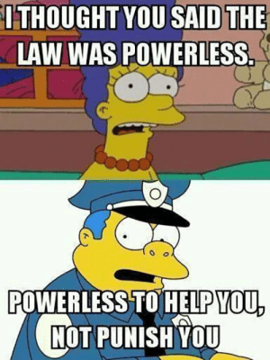 srsfunny:Police Logic These Days: THOUGHT  YOU  SAIDTHE  LAW WAS POWERLESS  POWERLESS TO HELPYOU  NOT PUNISH YOU srsfunny:Police Logic These Days