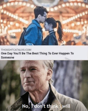 Best, MeIRL, and Com: THOUGHTCATALOG.COM  One Day You'll Be The Best Thing To Ever Happen To  Someone  No, 1 don't thinki will meirl