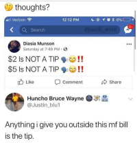 Bitch, Suck My Dick, and Verizon: thoughts?  al Verizon  12:12 PM  Search  Diasia Munson  Saturday at 7:49 PM.O  $2 Is NOT A TIP!!  $5 ls NOT A TIP !!  Like  Comment  Share  Huncho Bruce Wayne  @Justin_blu1  Anything i give you outside this mf bill  is the tip. Yo bitch asss can go find a new job, i never tip no one cuz they didn't suck my dick, if you wanna get tipped suck my dick