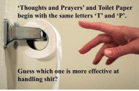 """...just sayin'.   - TSG: """"Thoughts and Prayers' and Toilet Paper  begin with the same letters """"T"""" and """"P'.  Guess which one is more effective at  handling shit? ...just sayin'.   - TSG"""