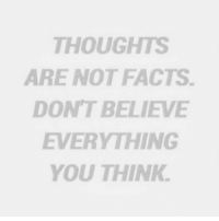 Facts, Believe, and Think: THOUGHTS  ARE NOT FACTS.  DON'T BELIEVE  EVERYTHING  YOU THINK