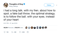 26 Hilarious Dog Thoughts You Won't Want To Miss: https://bit.ly/2ItCu9B: Thoughts of Dog  @dog feelings  Follow  i had a long talk. with my fren. about how to  spot. a fake ball throw. the optimal strategy.  is to follow the ball. with your eyes. instead  of your heart  2:51 PM-27 Jan 2018  48,354 Retweets 218,018 Likes  。娑  eの  9 729 tl 48K 218K 26 Hilarious Dog Thoughts You Won't Want To Miss: https://bit.ly/2ItCu9B