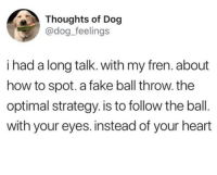 <p>go get em doggo</p>: Thoughts of Dog  @dog_feelings  i had a long talk. with my fren. about  how to spot. a fake ball throw. the  optimal strategy. is to follow the ball.  with your eyes. instead of your heart <p>go get em doggo</p>