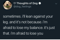 Lean, Pup, and Dog: Thoughts of Dog  @dog_feelings  sometimes. i'll lean against your  leg. and it's not because. i'm  afraid to lose my balance. it's just  that. i'm afraid to lose you Loyal pup