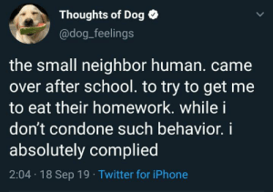 Iphone, School, and Twitter: Thoughts of Dog  @dog_feelings  the small neighbor human. came  over after school. to try to get me  to eat their homework. while i  don't condone such behavior.i  absolutely complied  2:04 18 Sep 19 Twitter for iPhone Algebra or English? Both are delicious.