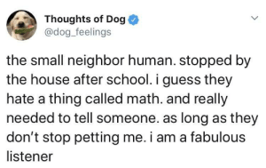 Dogs, School, and Guess: Thoughts of Dog  @dog_feelings  the small neighbor human. stopped by  the house after school. i guess they  hate a thing called math. and really  needed to tell someone. as long as they  don't stop petting me. i am a fabulous  listener We don't deserve dogs