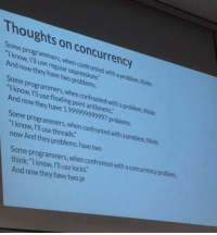 """Think, They, and Threads: Thoughts on concurrency  Some programmers,when confronted with a problem,think  Iknow, I'll use regular expressions  And now they have two problems.  Some programmers,when confronted with a problem, think:  """"I know, I'll use floating point arithmetic  And now they have 1.999999999997 problems.  Some programmers,when confronted with a problem,think  """"Iknow, Ill use threads.  now And they problems.have two  Some programmers, when confronted with a concurrency problem,  think: """"I know, IlI use locks:  And now they have two pr Some Programmers, when confronted with a problem, think"""