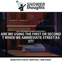 Memes, Paradise, and 🤖: thoughts  PARADISE PA B.  ONLY INSTAGRAM/SHOWERTHOUGHTSDAILY  ARE WE USING THE FIRST OR SECOND  T WHEN WE ABBREVIATE STREET AS  ST?  MOREPOSTS ON MY SNAPCHAT, LINK IN BIO! I wonder which lol