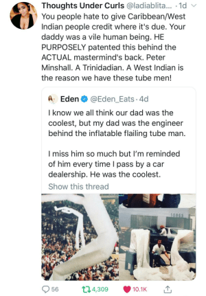 Colonizers at it again: Thoughts Under Curls @ladiablita... 1d  You people hate to give Caribbean/West  Indian people credit where it's due. Your  daddy was a vile human being. HE  PURPOSELY patented this behind the  ACTUAL mastermind's back. Peter  Minshall. A Trinidadian. A West Indian is  the reason we have these tube men!  Eden  @Eden_Eats 4d  I know we all think our dad was the  coolest, but my dad was the engineer  behind the inflatable flailing tube man.  I miss him so much but I'm reminded  of him every time I pass by a car  dealership. He was the coolest.  Show this thread  10853  t1.4,309  56  10.1K Colonizers at it again