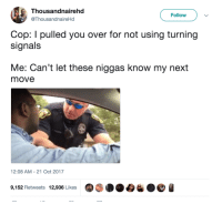 Blackpeopletwitter, Good, and Next: Thousandnairehd  @ThousandnaireHd  Follow  Cop: I pulled you over for not using turning  signals  Me: Can't let these niggas know my next  move  12:08 AM-21 Oct 2017  9,152 Retweets  12,936 Likes  0  % ●e a <p>Makes sense. You have a good day now sir. (via /r/BlackPeopleTwitter)</p>
