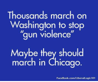 "Chicago, Facebook, and facebook.com: Thousands march on  Washington to stop  ""gun violence'  Maybe they should  march in Chicago  FaceBook.com/LiberalLogic101"