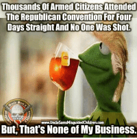 America, Memes, and Politics: Thousands Of Armed Citizens Attended  The Republican Convention For Four  Days Straight And No One Was Shot.  www.UncleSamsMisguidedChildren.com  But, That's None of My Business. molonlabe UncleSamsMisguidedChildren conservative 2a military veteran 2Amendment donaldtrump OnlyTrump usmc USMarine tactical hillaryforprison2016 Trump2016 gun Politics AMERICA AR15 Republican USA Patriotism HillaryForPrison Constitutionalist Infantry Grunt RNC Marine 03Life Glock