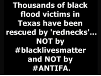 rednecks: Thousands of black  flood victims in  Texas have been  rescued by 'rednecks  NOT by  #blacklives matter  and NOT by