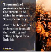 Dank, Protest, and Streets: Thousands of  protesters took to  the streets in 25  M  cities in response to  NOT  PRESIDE  Trump's victory.  And to be honest, the  endorphins from all  that walking and  yelling helped for a  little bit.  FUNNY DIE  NEWSFLASH