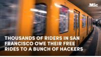 THOUSANDS OF RIDERS IN SAN  FRANCISCO OWE THEIR FREE  RIDES TO A BUNCH OF HACKERS  Mic Hackers took over San Francisco's public transportation system — so people were allowed to ride for free.