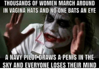 """Memes, Http, and Navy: THOUSANDS OF WOMEN MARCH AROUND  IN VAGINA HATS AND NO ONE BATS AN EYE  A NAVY PILOT DRAWS A PENIS IN THE  SKY AND EVERYONE LOSES THEIR MIND <p>Isn't this the truth. via /r/memes <a href=""""http://ift.tt/2B6H4XZ"""">http://ift.tt/2B6H4XZ</a></p>"""