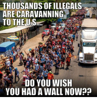WAKE UP! This is happening RIGHT NOW! This is why Congress needs to #BuildTheWall & enforce immigration laws!   And what is being done to STOP this caravan BEFORE it gets to our border?? #StopTheCaravan: THOUSANDS OFILLEGALS  TO THE US  DO YOU WISH  YOU HAD A WALL NOW? WAKE UP! This is happening RIGHT NOW! This is why Congress needs to #BuildTheWall & enforce immigration laws!   And what is being done to STOP this caravan BEFORE it gets to our border?? #StopTheCaravan