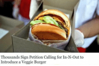 Funny, In N Out, and Restaurants: Thousands Sign Petition Calling for In-N-Out to  Introduce a Veggie Burger uhhh we don't go into your grass restaurants and demand you to serve meat https://t.co/uwhMGqS7zL
