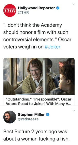 "the-joker-hates-sjws:  I'm in the running?  Why do critics wanna hamstring this movie so much?Also ""controversial elements"" are literally the point of fucking cinema as an art form. God forbid we give the Oscar to something other than some boring ass tripe that critics circle jerk themselves over while normal people never even bother watching.: THR Hollywood Reporter  @THR  ""I don't think the Academy  should honor a film with such  controversial elements."" Oscar  II  voters weigh in on #Joker:  ""Outstanding,"" ""Irresponsible"": Oscar  Voters React to Joker,' With Many A...  Stephen Miller  @redsteeze  Best Picture 2 years ago was  about a woman fucking a fish. the-joker-hates-sjws:  I'm in the running?  Why do critics wanna hamstring this movie so much?Also ""controversial elements"" are literally the point of fucking cinema as an art form. God forbid we give the Oscar to something other than some boring ass tripe that critics circle jerk themselves over while normal people never even bother watching."