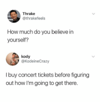 Instagram, Memes, and 🤖: Thrake  @thrakefeels  ARL  How much do you believe in  yourself?  kody  @KodeineCrazy  I buy concert tickets before figuring  out how I'm going to get there. @whitepeoplehumor is the only account you need to follow on instagram 😂