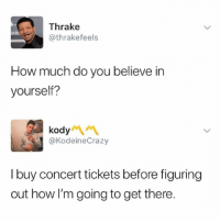 Memes, 🤖, and How: Thrake  @thrakefeels  ARL  How much do you believe in  yourself?  kody  @KodeineCrazy  I buy concert tickets before figuring  out how I'm going to get there