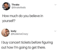 How, Believe, and You: Thrake  @thrakefeels  ARL  How much do you believe in  yourself?  kody  @KodeineCrazy  I buy concert tickets before figuring  out how I'm going to get there.