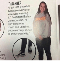 """Follow @fuckadvertisements for more pictures of posers: THRASHER  """"I got into thrasher  because everyone  else was wearing  it,"""" freshman Bailey  Johnson said. """"I  don't skate as  much as I used to. I  decorated my shoes  to show creativity.  olors  h a lot Follow @fuckadvertisements for more pictures of posers"""