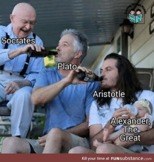 Aristotle, Time, and Alexander the Great: Thre  ME  ME  Socrates  Plato  Aristotle  Alexander,  The  Great  Kill your time at FUNsubstance.com  Memer Something something great knowledge great responsibility