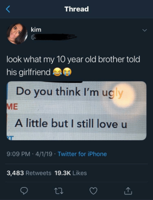 Dank, Iphone, and Love: Threa  kim  look what my 10 year old brother told  his girlfriend  Do you think I'm ugly  ME  A little but I still love u  VT  9:09 PM 4/1/19 Twitter for iPhone  3,483 Retweets 19.3K Likes At least he still loves her by otis3244 MORE MEMES