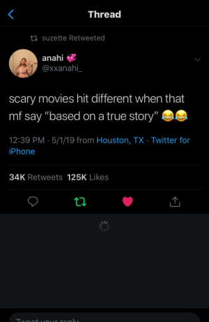 ": Threa  suzette Retweeted  anahi  @xxanahi  scary movies hit different when that  mf say ""based on a true story""  12:39 PM 5/1/19 from Houston, TX Twitter for  iPhone  34K Retweets 125K Likes"