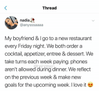 I like this relationship goal (via /r/BlackPeopleTwitter): Threac  nadia,  @anysssaaaa  My boyfriend & I go to a new restaurant  every Friday night. We both order a  cocktail, appetizer, entree & dessert. We  take turns each week paying. phones  aren't allowed during dinner. We reflect  on the previous week & make new  goals for the upcoming week. I love i I like this relationship goal (via /r/BlackPeopleTwitter)
