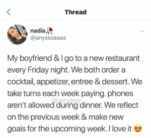 I like this relationship goal by GallowBoob MORE MEMES: Threac  nadia,  @anysssaaaa  My boyfriend & I go to a new restaurant  every Friday night. We both order a  cocktail, appetizer, entree & dessert. We  take turns each week paying. phones  aren't allowed during dinner. We reflect  on the previous week & make new  goals for the upcoming week. I love i I like this relationship goal by GallowBoob MORE MEMES
