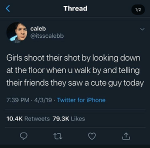 me irl by cowgirlbootty MORE MEMES: Thread  1/2  caleb  @itsscalebb  Girls shoot their shot by looking down  at the floor when u walk by and telling  their friends they saw a cute guy today  7:39 PM 4/3/19 Twitter for iPhone  10.4K Retweets 79.3K Likes me irl by cowgirlbootty MORE MEMES